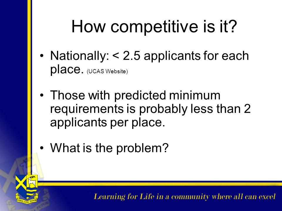 How competitive is it Nationally: < 2.5 applicants for each place. (UCAS Website)