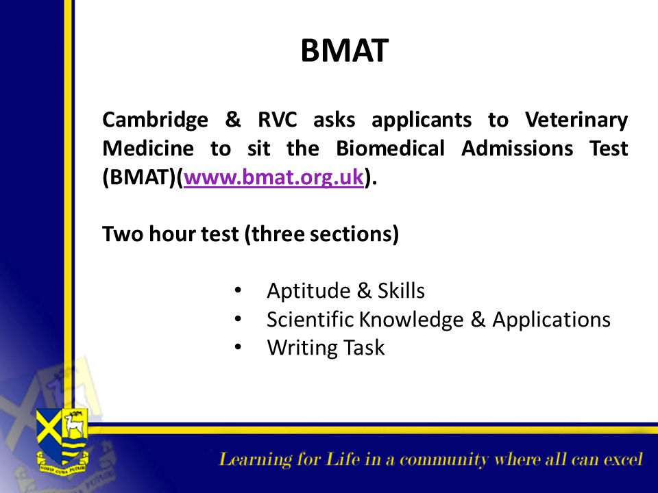 BMAT Cambridge & RVC asks applicants to Veterinary Medicine to sit the Biomedical Admissions Test (BMAT)(www.bmat.org.uk).