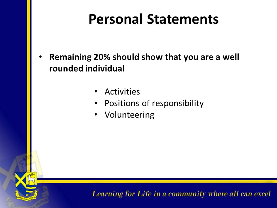 Personal Statements Remaining 20% should show that you are a well rounded individual. Activities. Positions of responsibility.