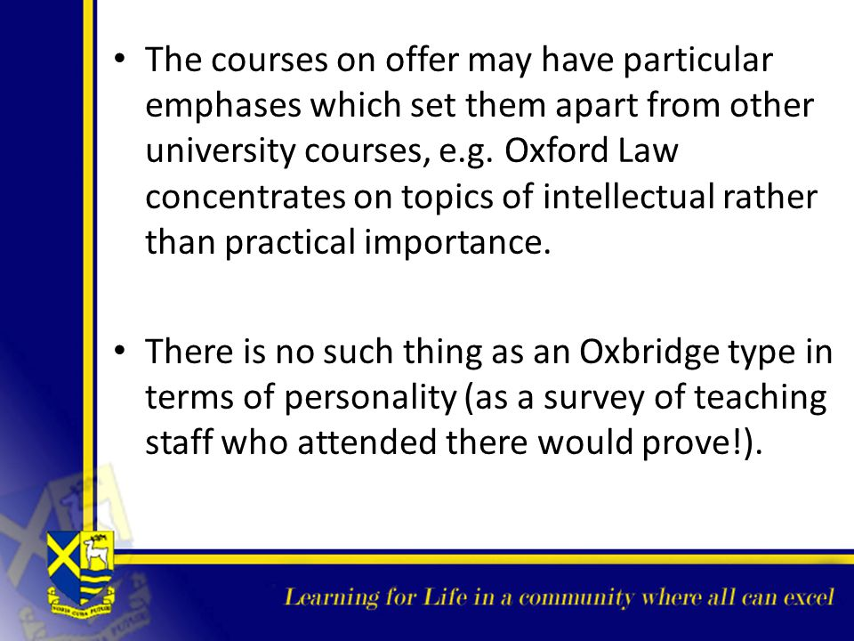 The courses on offer may have particular emphases which set them apart from other university courses, e.g. Oxford Law concentrates on topics of intellectual rather than practical importance.