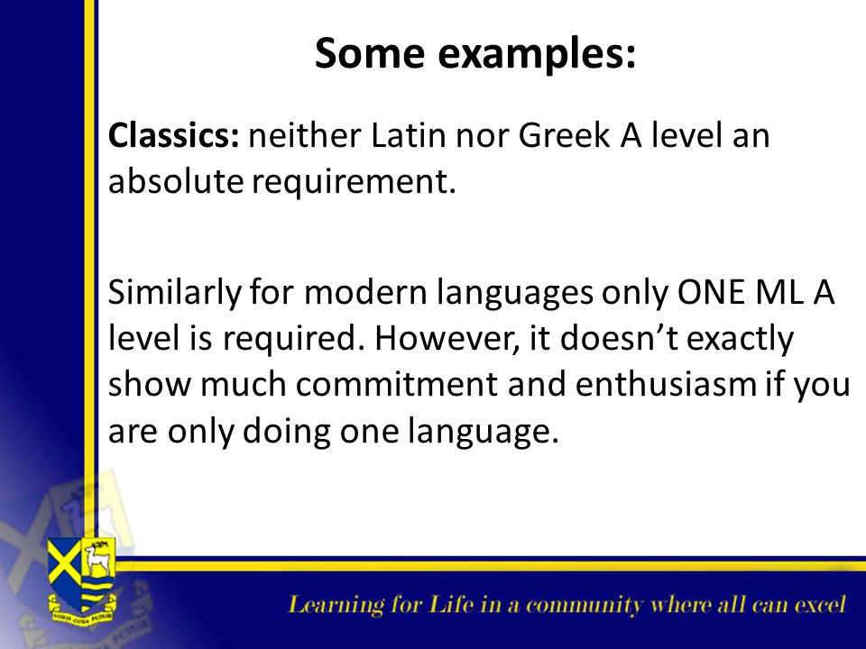 Some examples: Classics: neither Latin nor Greek A level an absolute requirement.