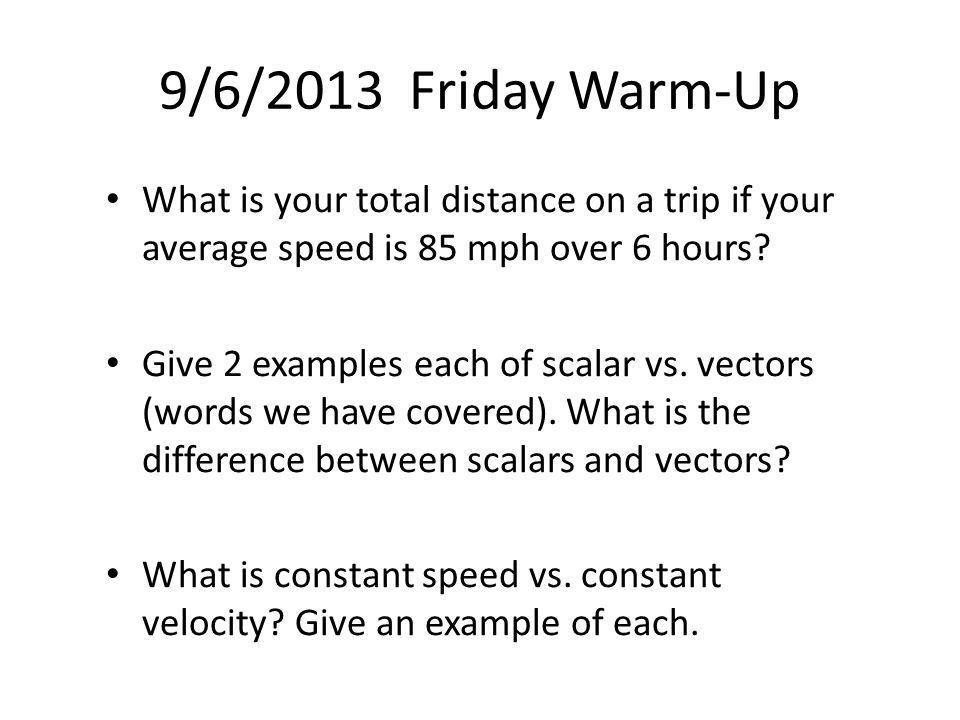 9/6/2013 Friday Warm-Up What is your total distance on a trip if your average speed is 85 mph over 6 hours