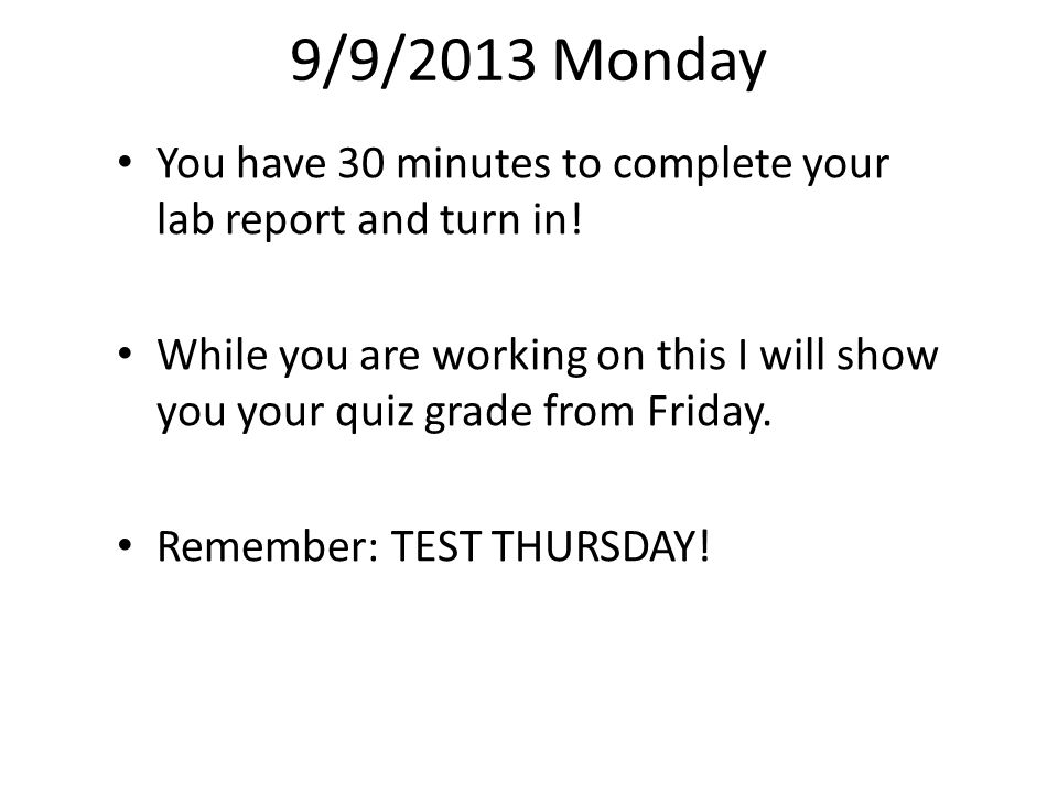 9/9/2013 Monday You have 30 minutes to complete your lab report and turn in!