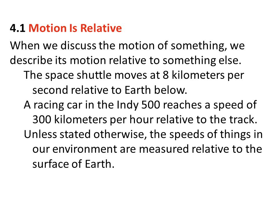 4.1 Motion Is Relative When we discuss the motion of something, we describe its motion relative to something else.