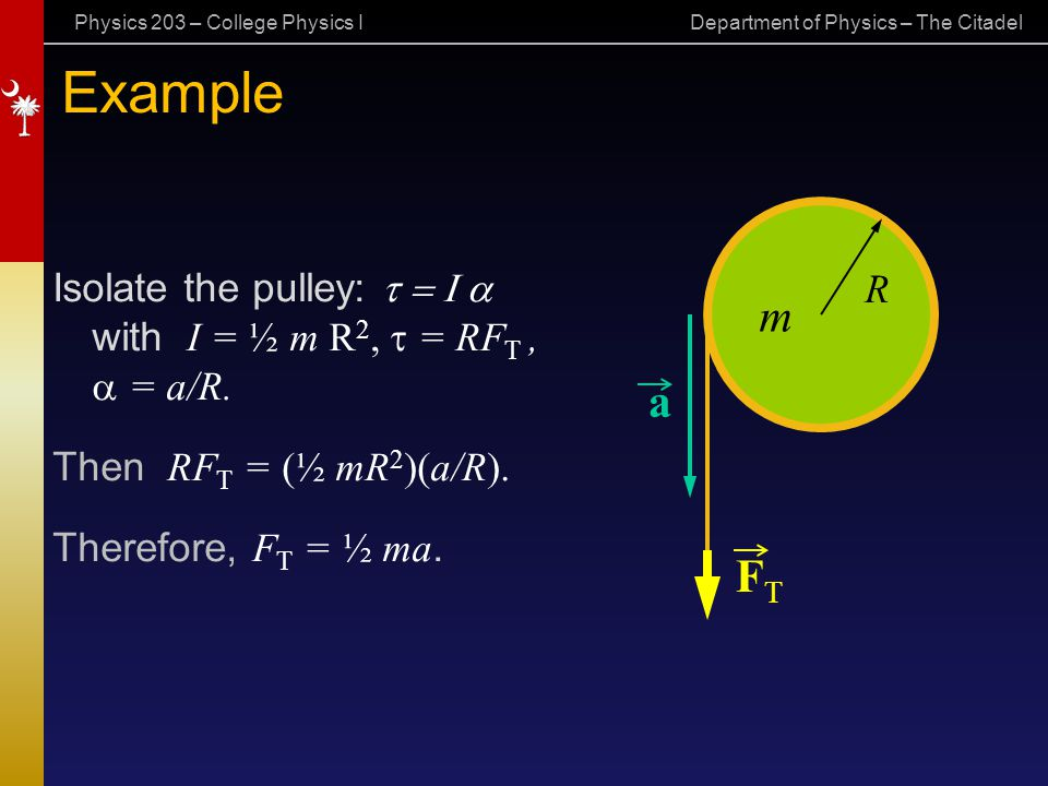 Example m. Isolate the pulley: t = I a with I = ½ m R2, t = RFT , a = a/R. Then RFT = (½ mR2)(a/R).