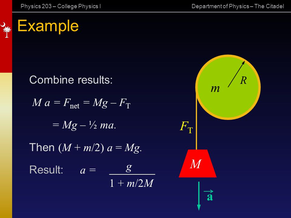 Example FT M a Combine results: R M a = Fnet = Mg – FT = Mg – ½ ma.