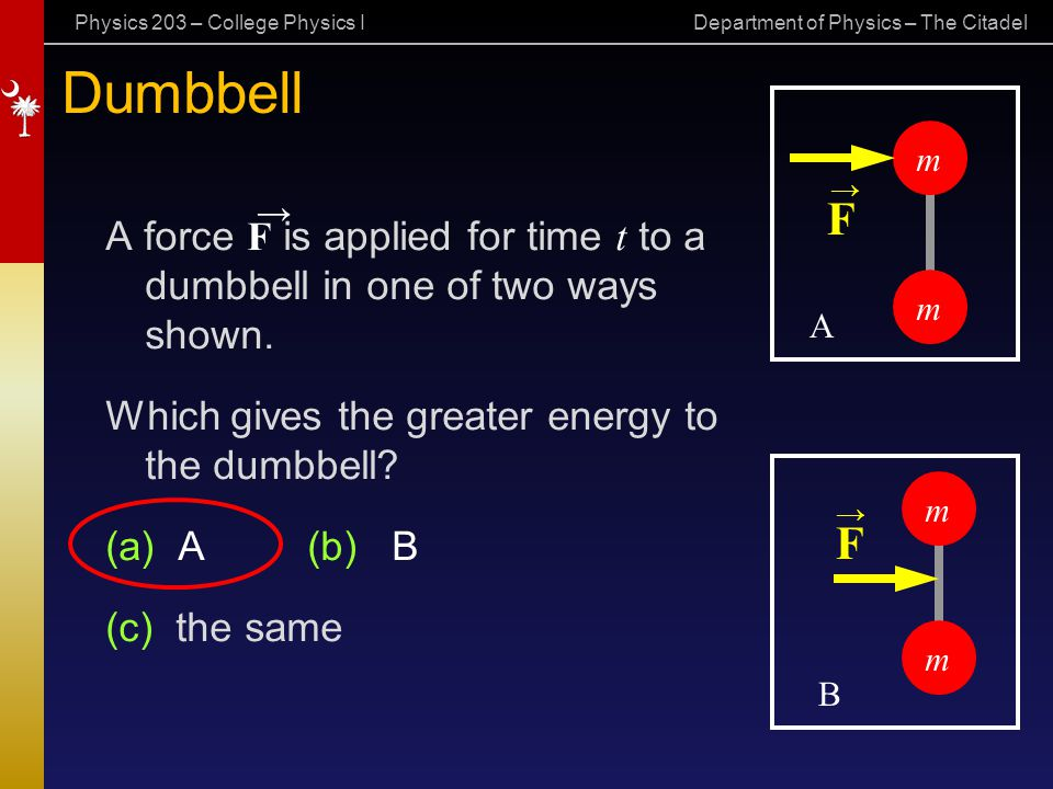 Dumbbell m. → → F. A force F is applied for time t to a dumbbell in one of two ways shown. Which gives the greater energy to the dumbbell
