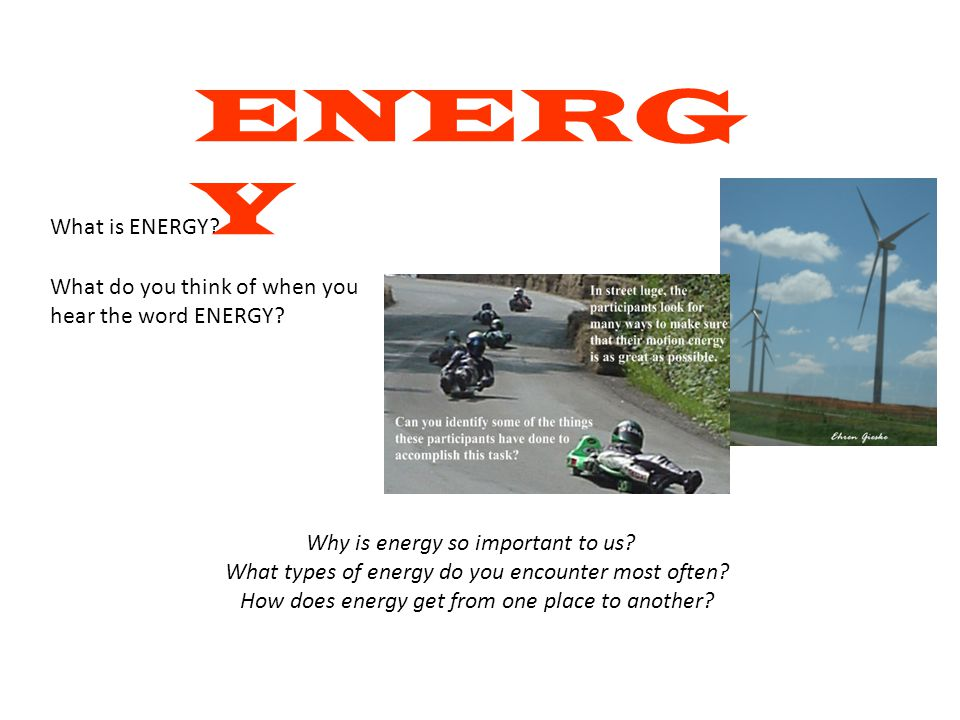 ENERGY What is ENERGY What do you think of when you hear the word ENERGY Why is energy so important to us