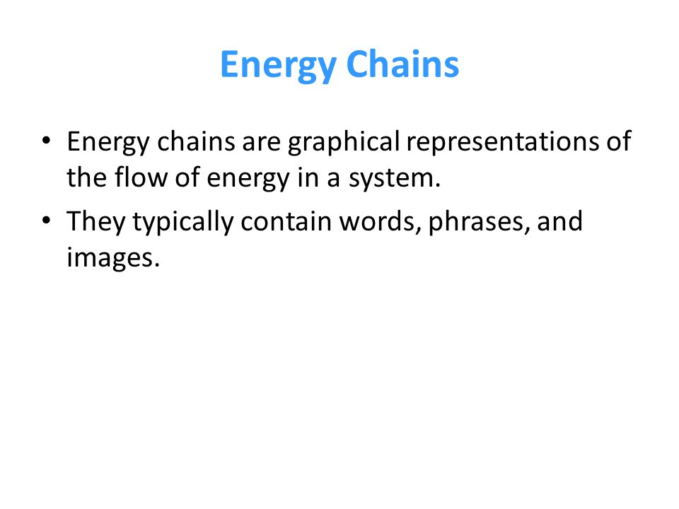Energy Chains Energy chains are graphical representations of the flow of energy in a system.