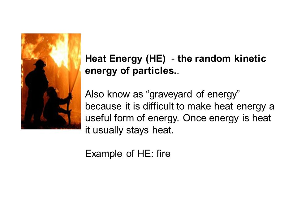 Heat Energy (HE) - the random kinetic energy of particles..