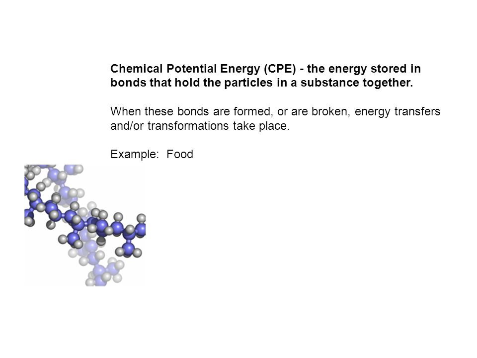 Chemical Potential Energy (CPE) - the energy stored in bonds that hold the particles in a substance together.