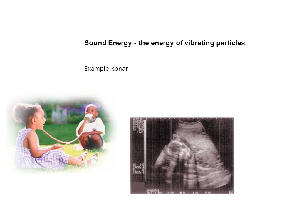 Sound Energy - the energy of vibrating particles.