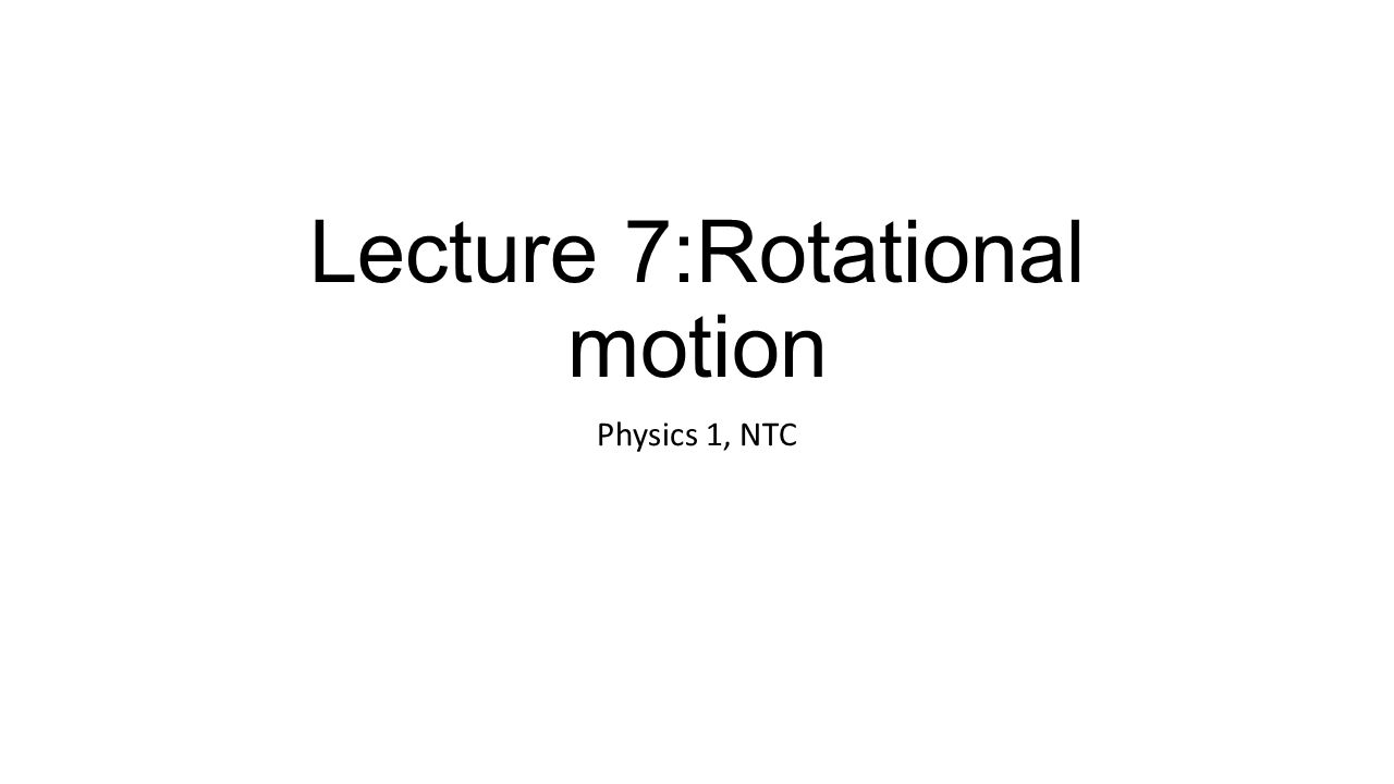 Lecture 7:Rotational motion