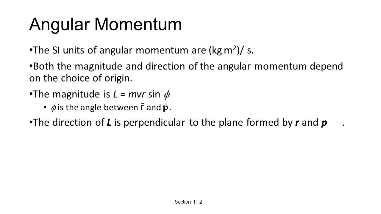 Angular Momentum The SI units of angular momentum are (kg.m2)/ s.