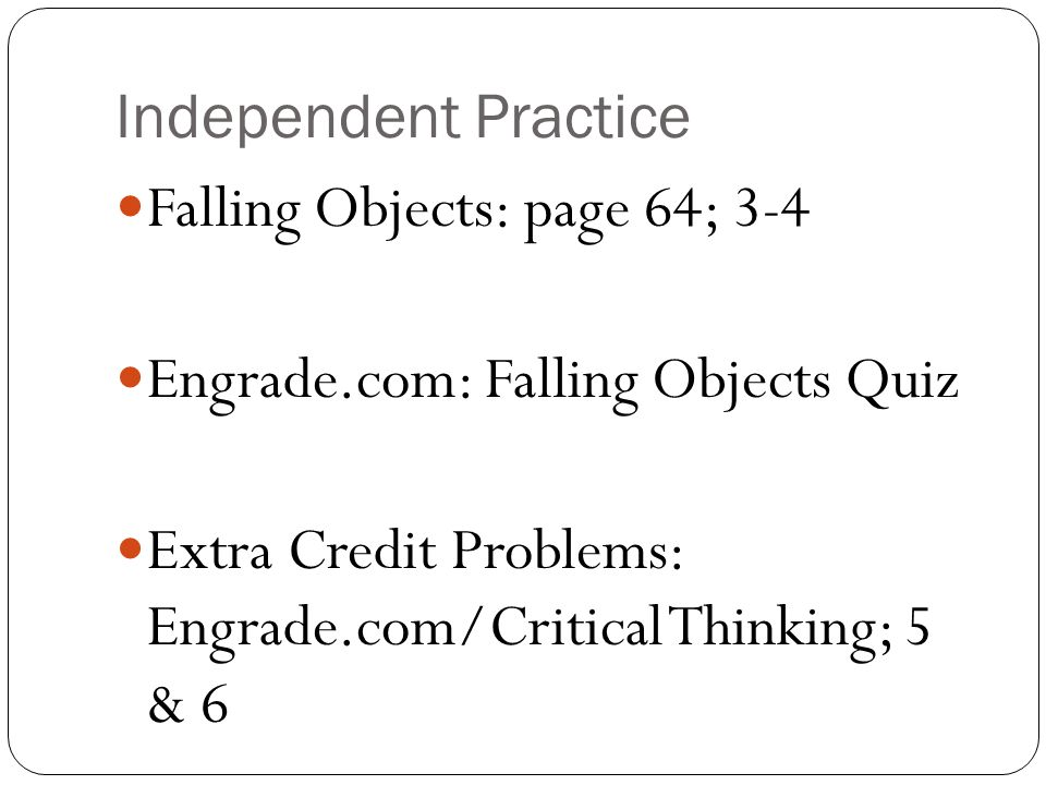 Independent Practice Falling Objects: page 64; 3-4. Engrade.com: Falling Objects Quiz.