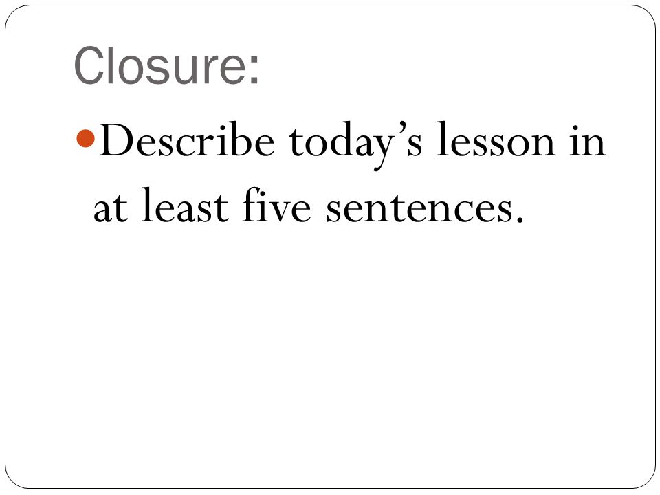 Closure: Describe today's lesson in at least five sentences.