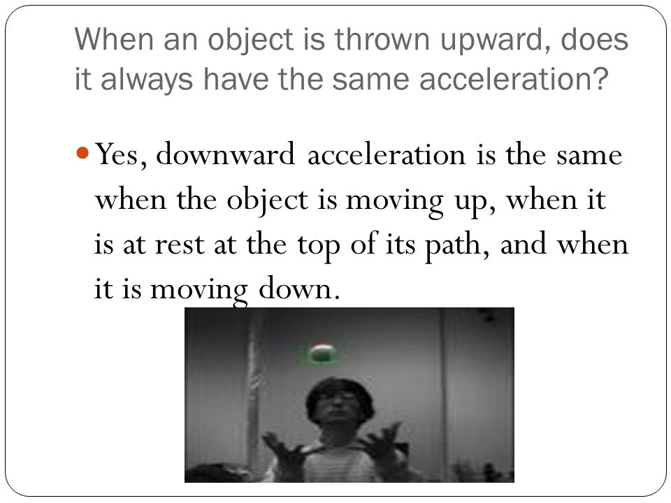 When an object is thrown upward, does it always have the same acceleration