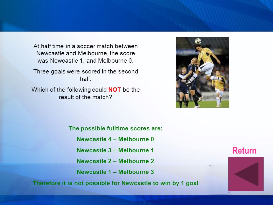 At half time in a soccer match between Newcastle and Melbourne, the score was Newcastle 1, and Melbourne 0.