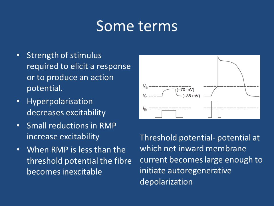 Some terms Strength of stimulus required to elicit a response or to produce an action potential. Hyperpolarisation decreases excitability.