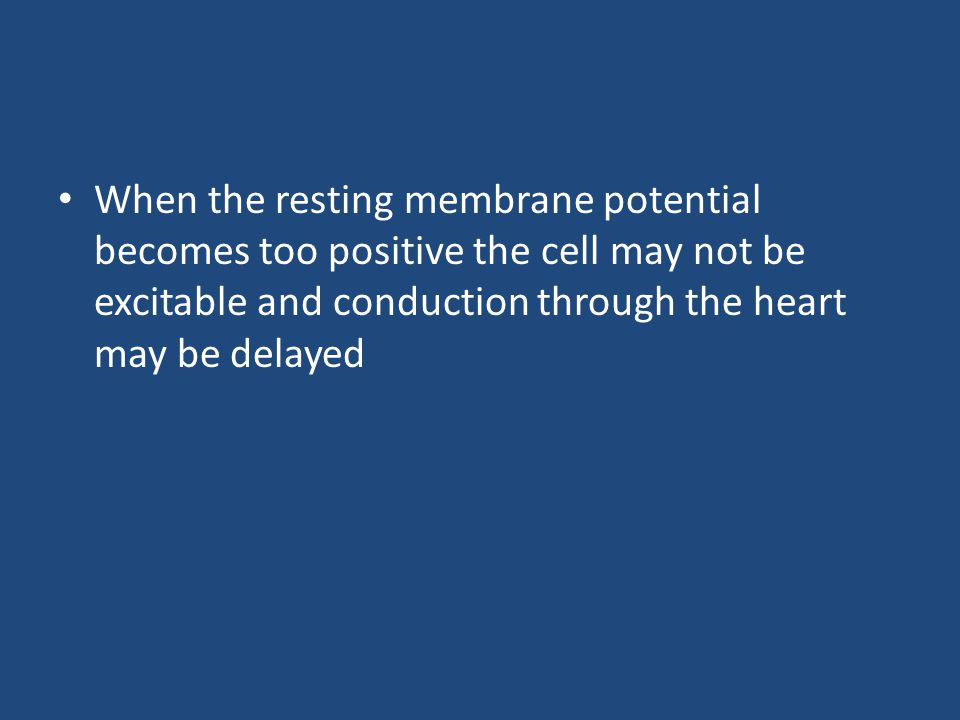 When the resting membrane potential becomes too positive the cell may not be excitable and conduction through the heart may be delayed