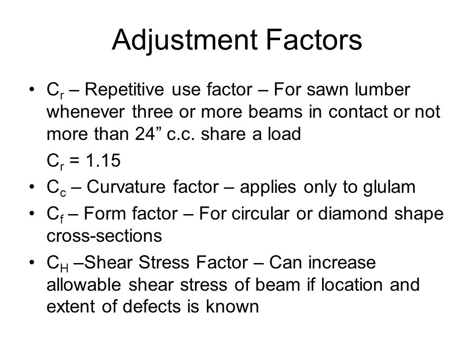 Adjustment Factors Cr – Repetitive use factor – For sawn lumber whenever three or more beams in contact or not more than 24 c.c. share a load.