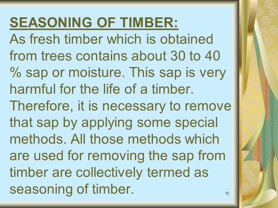 SEASONING OF TIMBER: As fresh timber which is obtained from trees contains about 30 to 40 % sap or moisture.
