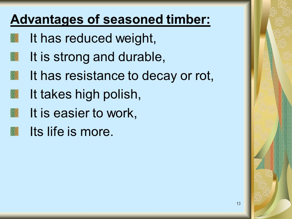Advantages of seasoned timber: