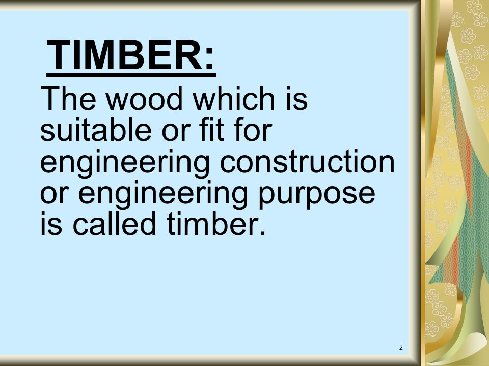 TIMBER: The wood which is suitable or fit for engineering construction or engineering purpose is called timber.