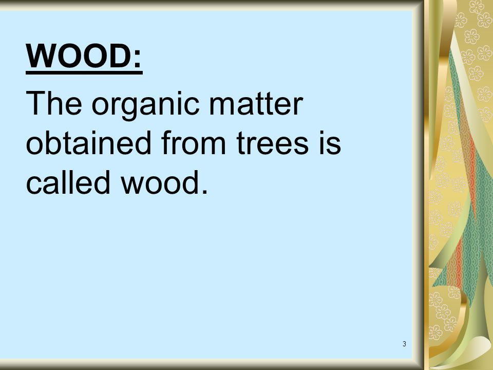 WOOD: The organic matter obtained from trees is called wood.