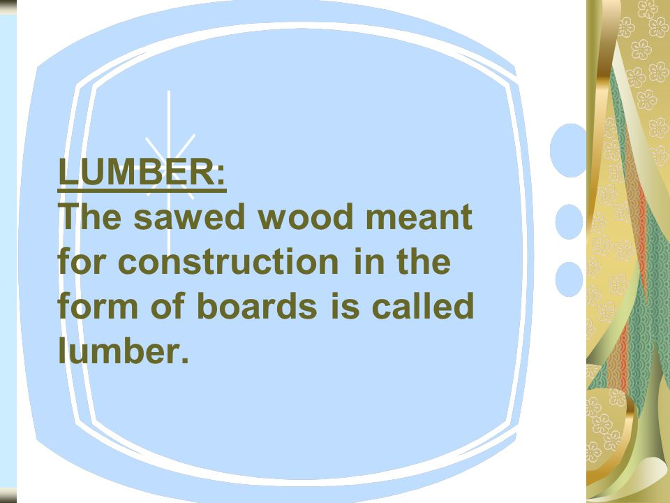 LUMBER: The sawed wood meant for construction in the form of boards is called lumber.