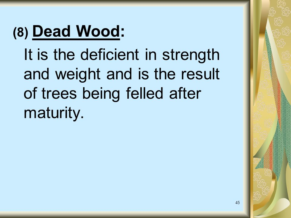 (8) Dead Wood: It is the deficient in strength and weight and is the result of trees being felled after maturity.