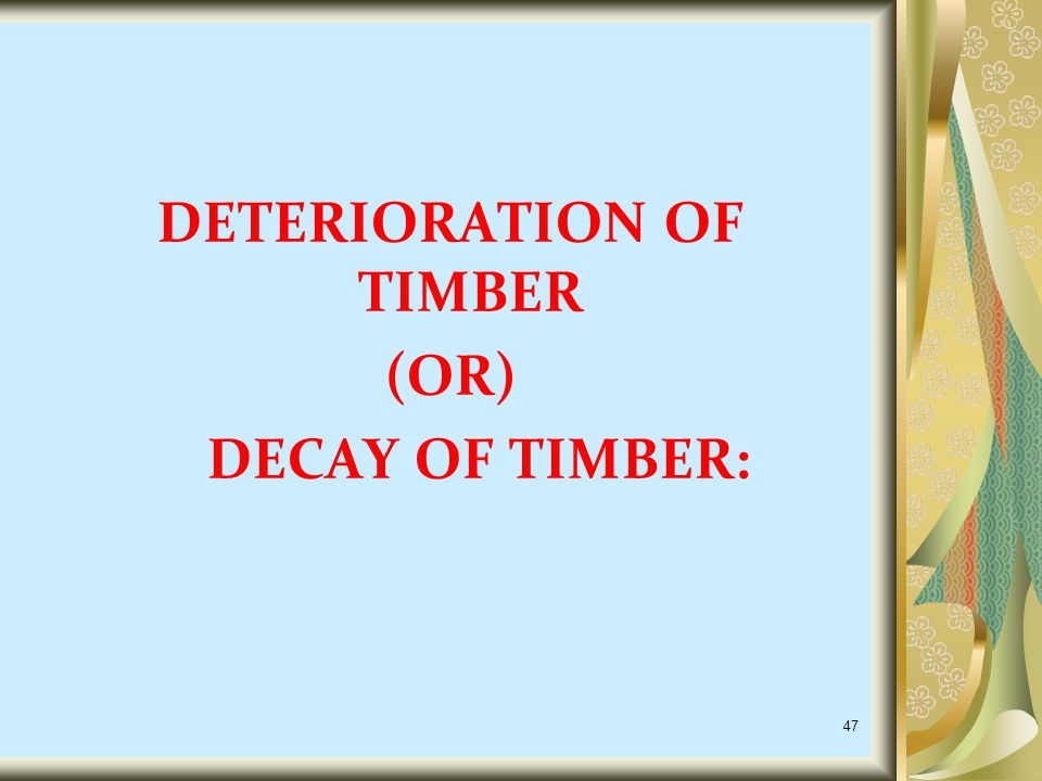 DETERIORATION OF TIMBER (OR) DECAY OF TIMBER: