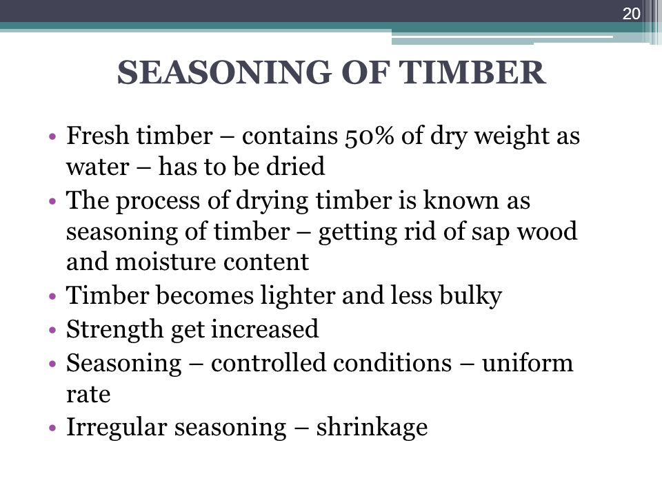 SEASONING OF TIMBER Fresh timber – contains 50% of dry weight as water – has to be dried.