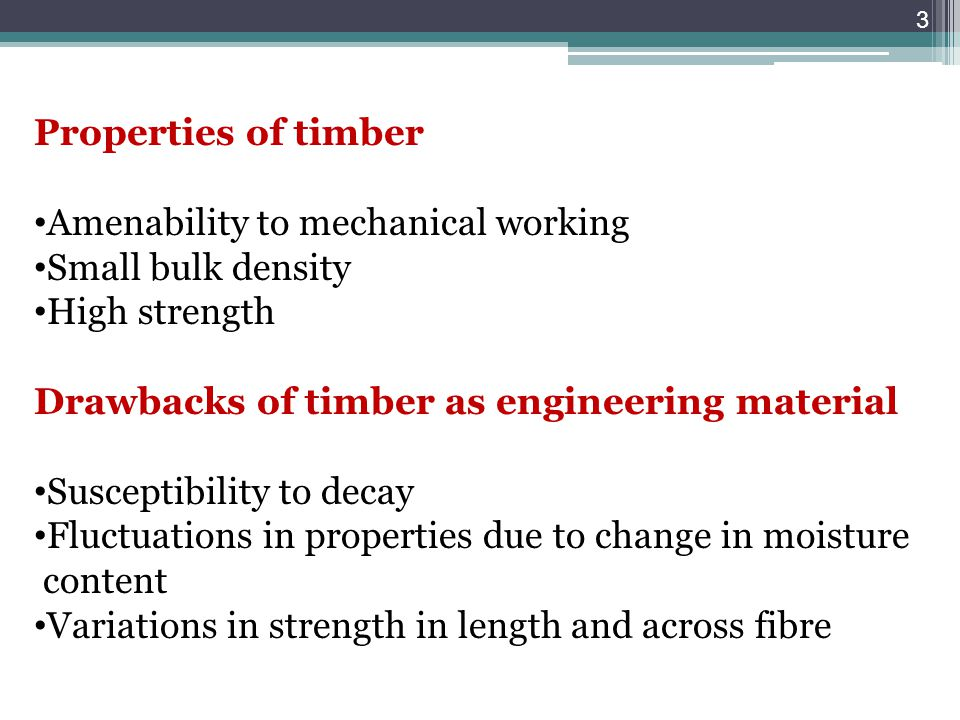 Properties of timber Amenability to mechanical working. Small bulk density. High strength. Drawbacks of timber as engineering material.