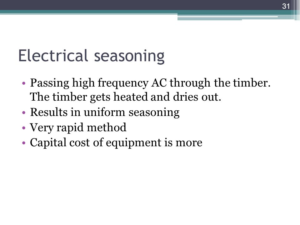 Electrical seasoning Passing high frequency AC through the timber. The timber gets heated and dries out.