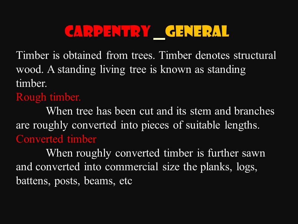 Carpentry General Timber is obtained from trees. Timber denotes structural wood. A standing living tree is known as standing timber.