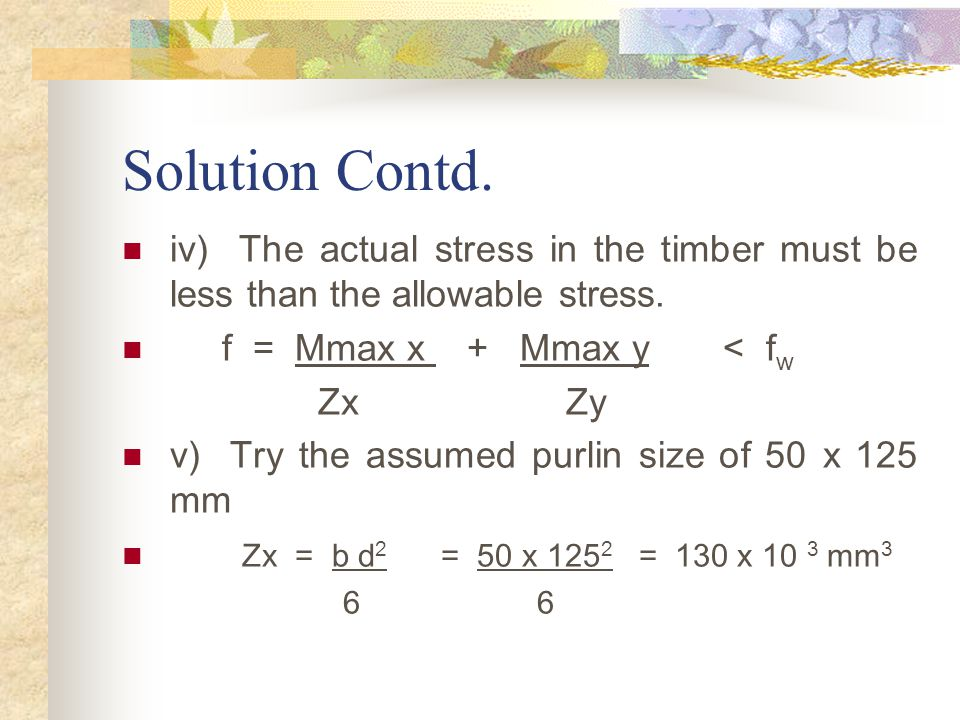 Solution Contd. iv) The actual stress in the timber must be less than the allowable stress. f = Mmax x + Mmax y < fw.