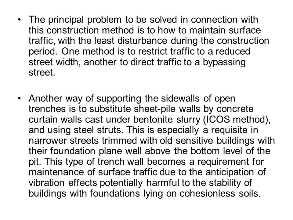 The principal problem to be solved in connection with this construction method is to how to maintain surface traffic, with the least disturbance during the construction period. One method is to restrict traffic to a reduced street width, another to direct traffic to a bypassing street.