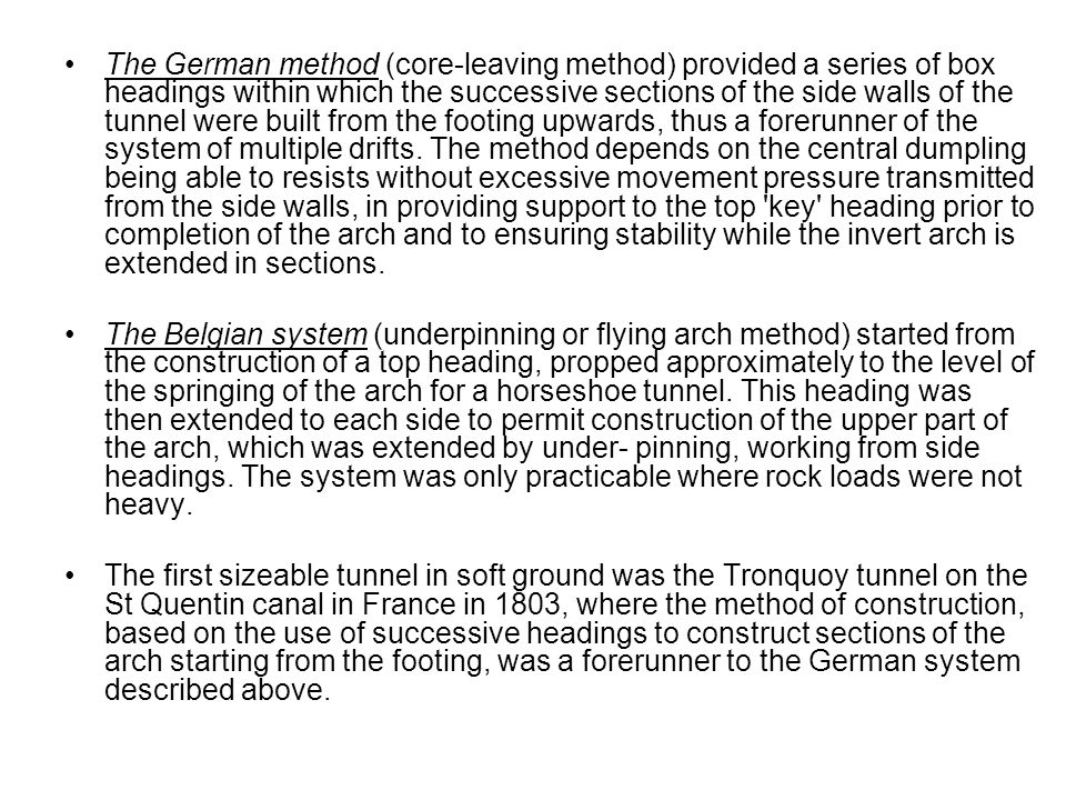 The German method (core-leaving method) provided a series of box headings within which the successive sections of the side walls of the tunnel were built from the footing upwards, thus a forerunner of the system of multiple drifts. The method depends on the central dumpling being able to resists without excessive movement pressure transmitted from the side walls, in providing support to the top key heading prior to completion of the arch and to ensuring stability while the invert arch is extended in sections.