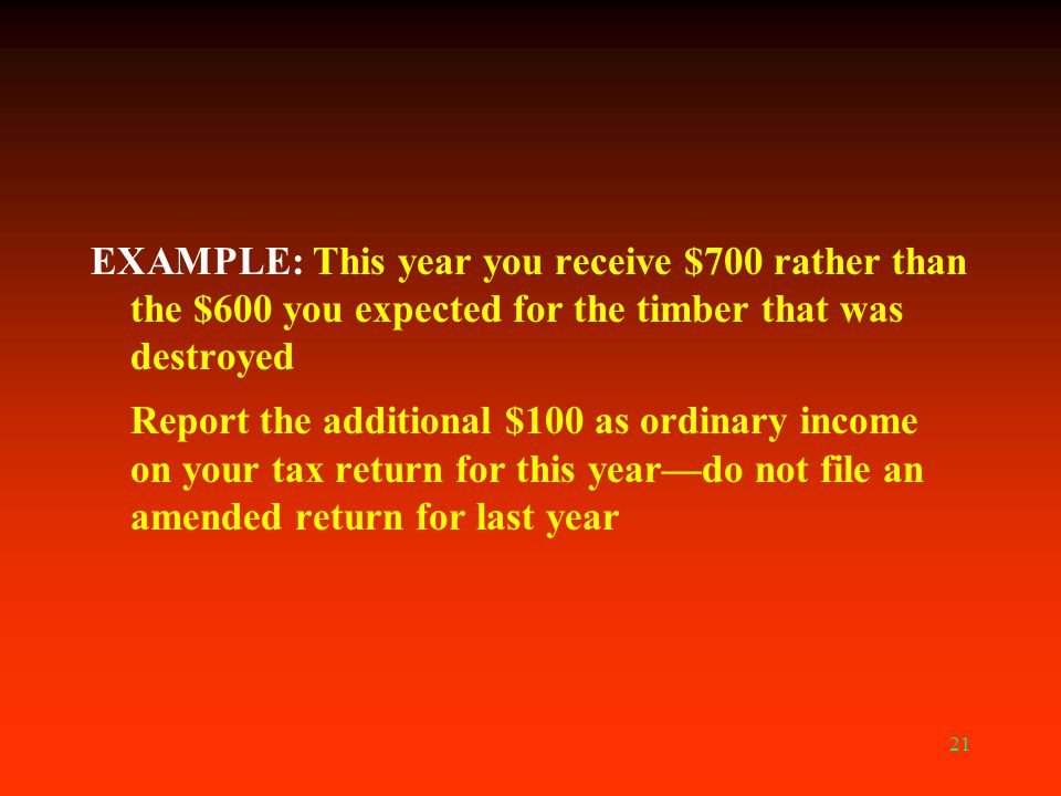 EXAMPLE: This year you receive $700 rather than the $600 you expected for the timber that was destroyed