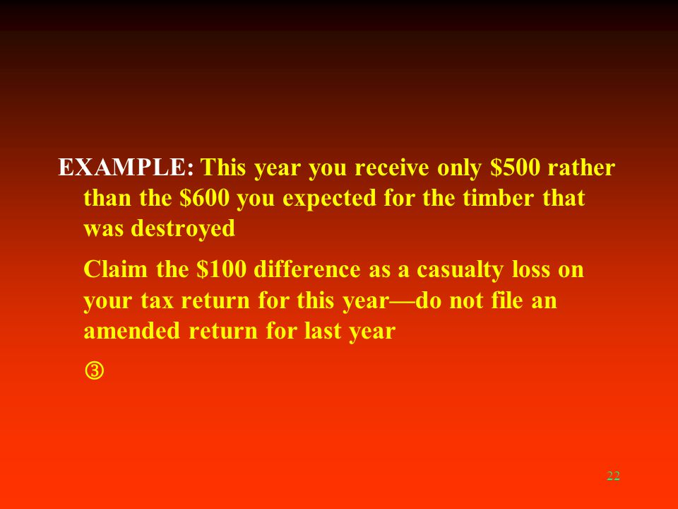 EXAMPLE: This year you receive only $500 rather than the $600 you expected for the timber that was destroyed