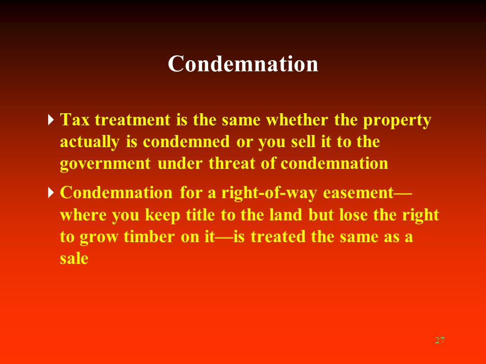 Condemnation Tax treatment is the same whether the property actually is condemned or you sell it to the government under threat of condemnation.