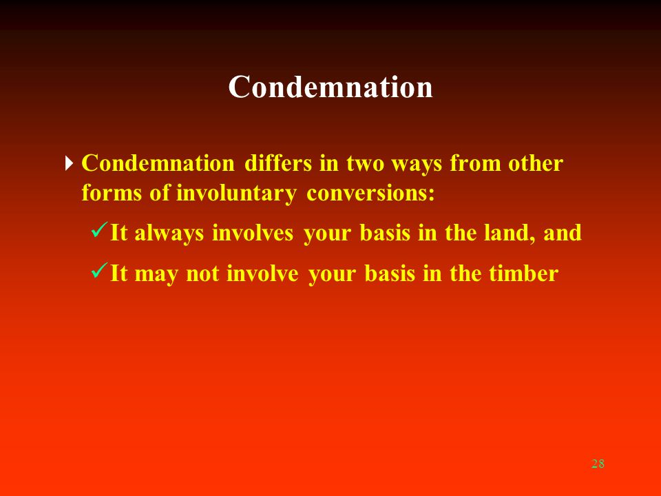 Condemnation Condemnation differs in two ways from other forms of involuntary conversions: It always involves your basis in the land, and.