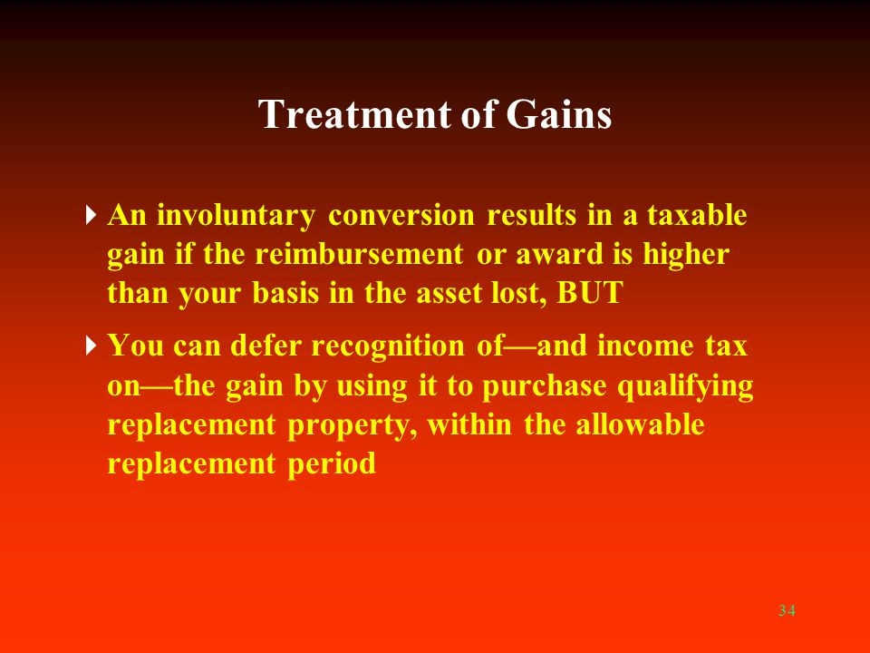 Treatment of Gains An involuntary conversion results in a taxable gain if the reimbursement or award is higher than your basis in the asset lost, BUT.