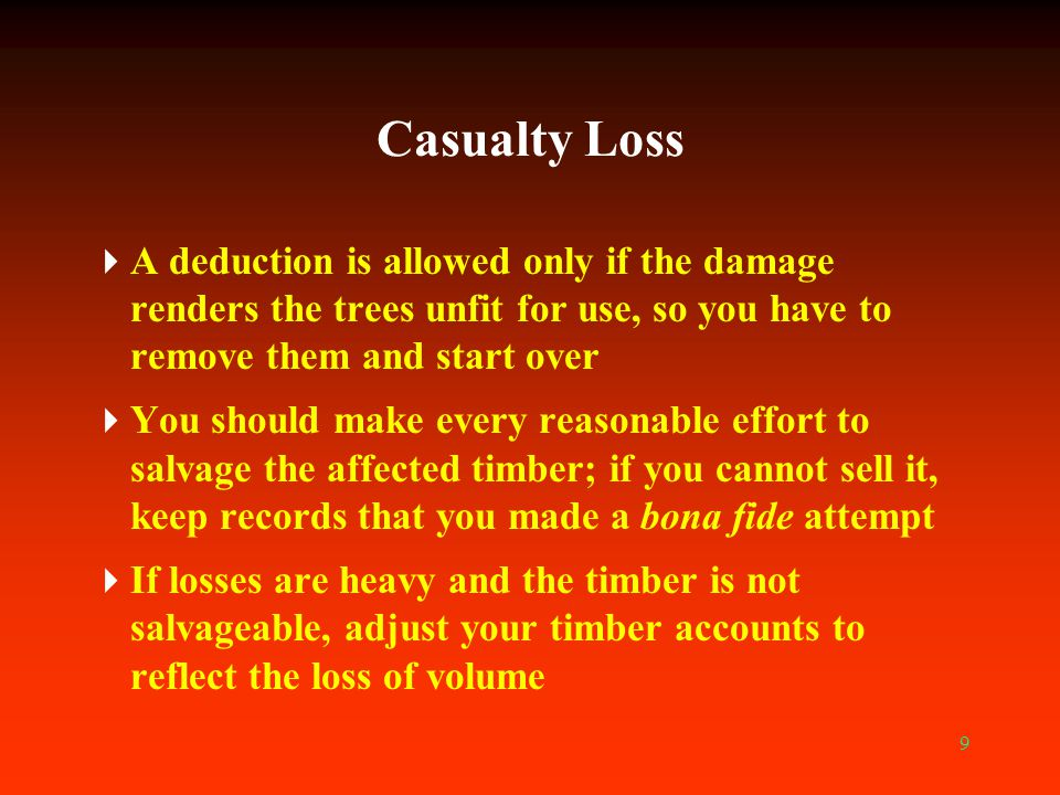 Casualty Loss A deduction is allowed only if the damage renders the trees unfit for use, so you have to remove them and start over.