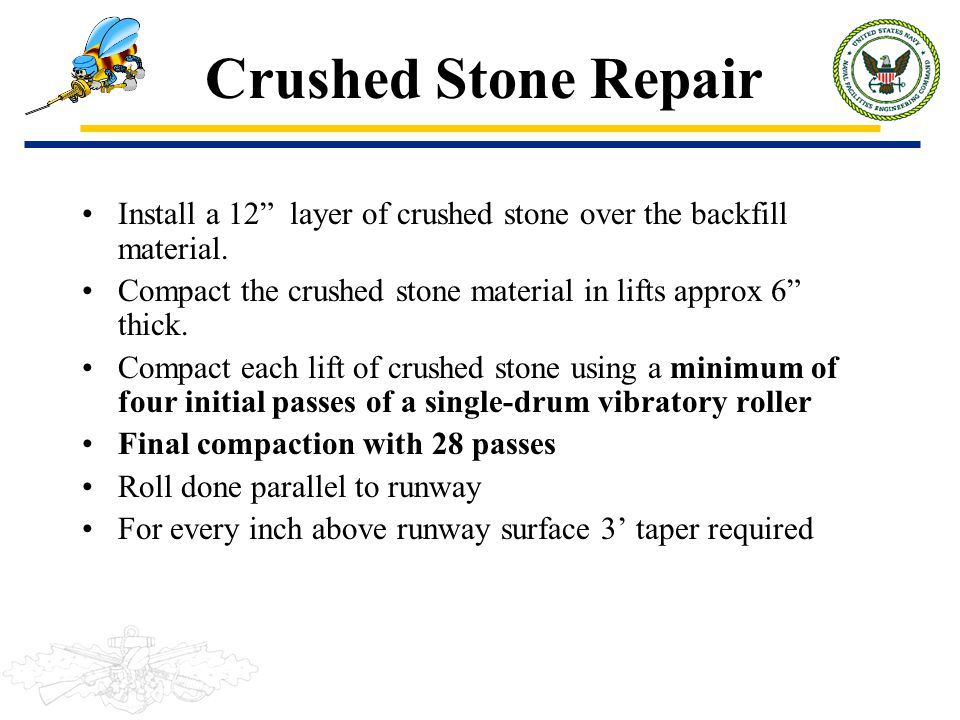 Crushed Stone Repair Install a 12 layer of crushed stone over the backfill material. Compact the crushed stone material in lifts approx 6 thick.
