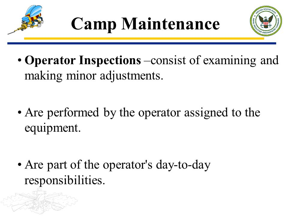 Camp Maintenance Operator Inspections –consist of examining and making minor adjustments. Are performed by the operator assigned to the equipment.