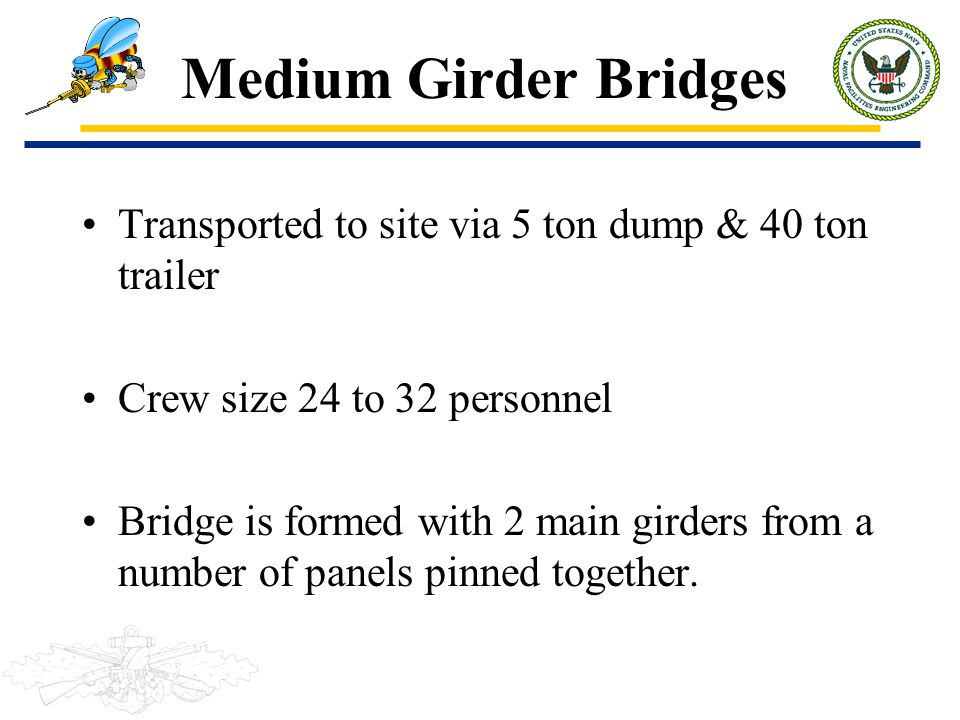 Medium Girder Bridges Transported to site via 5 ton dump & 40 ton trailer. Crew size 24 to 32 personnel.