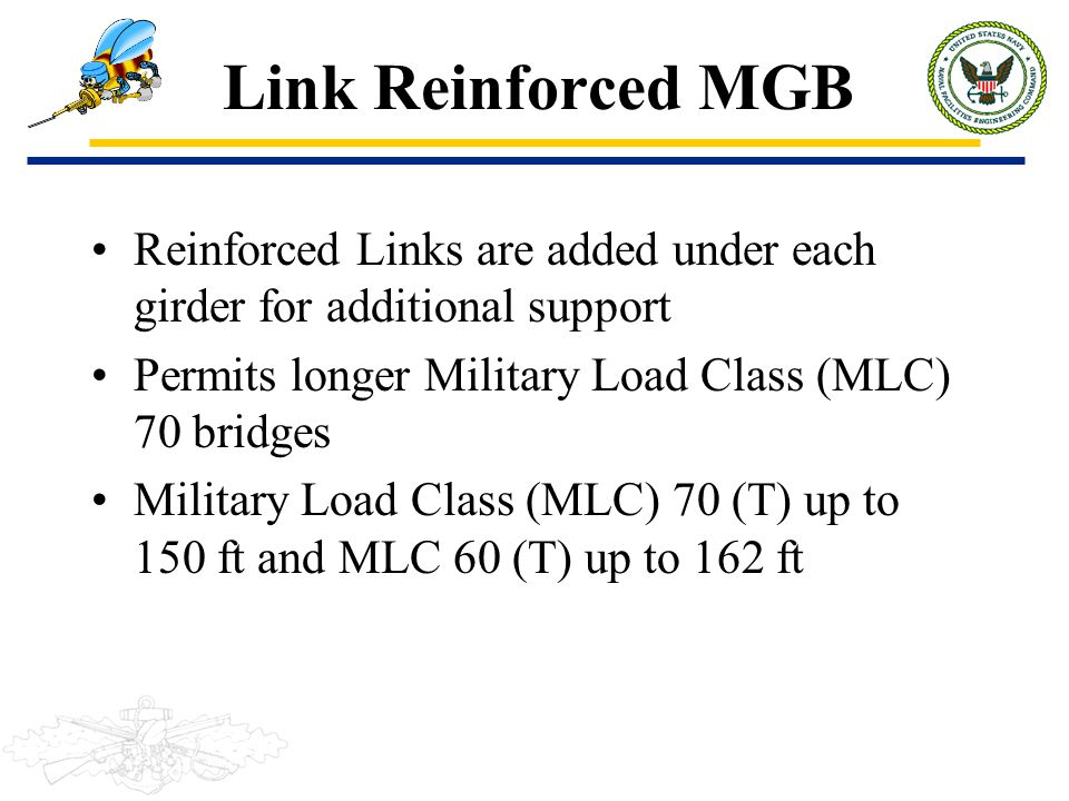 Link Reinforced MGB Reinforced Links are added under each girder for additional support. Permits longer Military Load Class (MLC) 70 bridges.