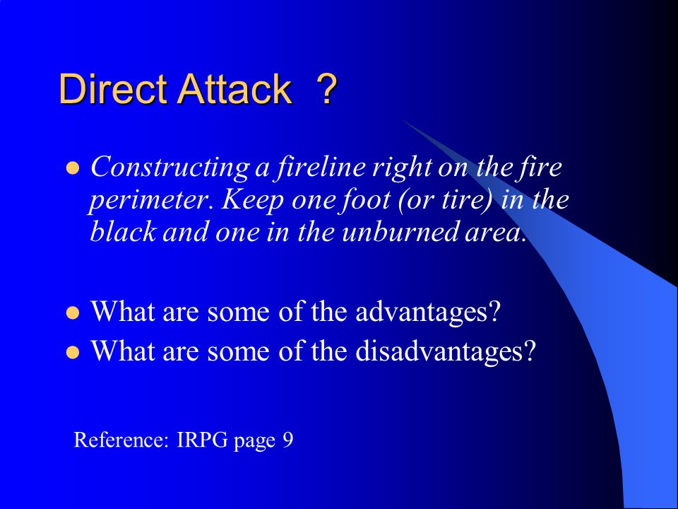 Direct Attack Constructing a fireline right on the fire perimeter. Keep one foot (or tire) in the black and one in the unburned area.